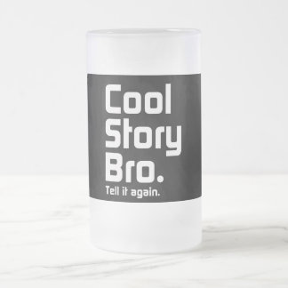 Cool Story Bro. Tell it again. 5 Frosted Glass Mug