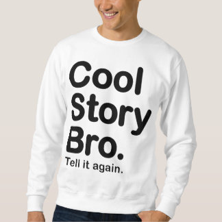 Cool Story Bro. Tell it again. Sweatshirt