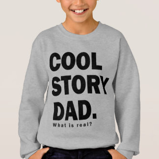 cool story dad what is real? sweatshirt