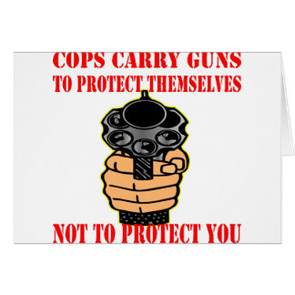 Cops Carry Guns To Protect Them Not You Card
