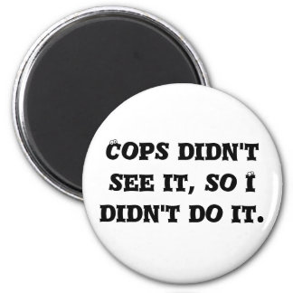 Cops didn't see it, so I didn't do it. Refrigerator Magnets