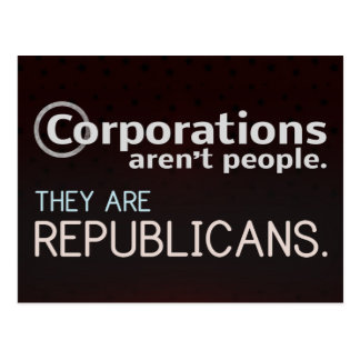 Corporations aren't people. They are republicans. Postcard