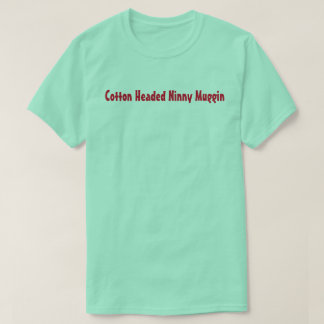 Cotton Headed Ninny Muggin T-Shirt