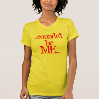 Coundn't Be Me by Signature-T T-Shirt