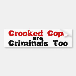 Crooked Cops are Criminals Too Bumper Sticker