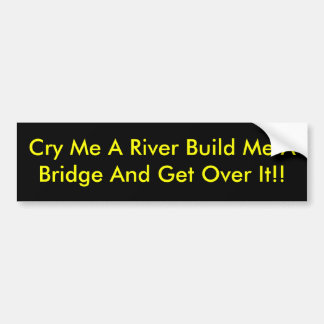 Cry Me A River Build Me A Bridge And Get Over It!! Bumper Sticker