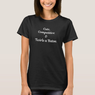 Cute, Competitive, and Twirls a Baton T-Shirt