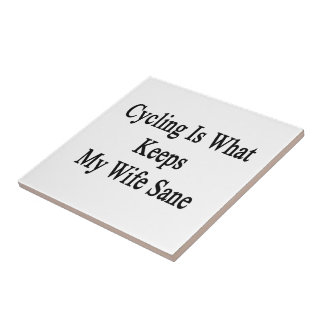 Cycling Is What Keeps My Wife Sane Ceramic Tile