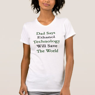 Dad Says Ethanol Technology Will Save The World T-shirt