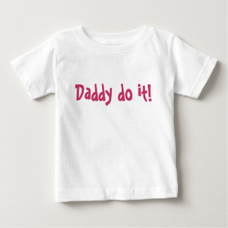 Daddy do it! baby T-Shirt