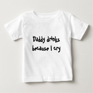 Daddy drinks because I cry Baby T-Shirt