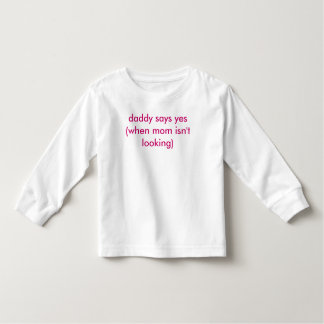 daddy says yes (when mom isn't looking) tee shirt