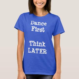 Dance First, Think Later T-Shirt