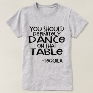 Dance on that Table  Tequila Funny Shirt