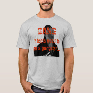 DANG it feels good to be a gangster... T-Shirt