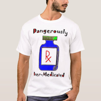 Dangerously Over-Medicated T-Shirt