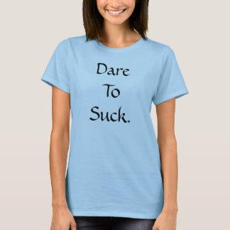 Dare To Suck. T-Shirt