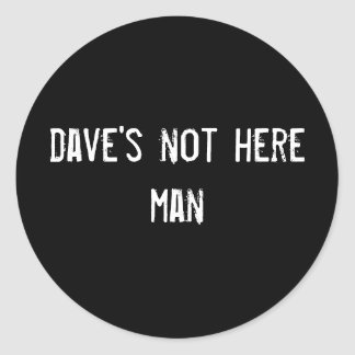 dave's not here man classic round sticker