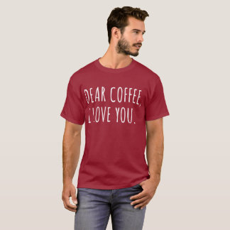 Dear Coffee, I Love You T-Shirt