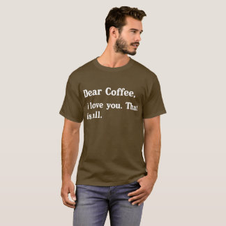 Dear Coffee: I Love You. That is All. T-Shirt