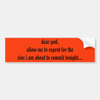 dear god,allow me to repent for the sins i am a... bumper sticker