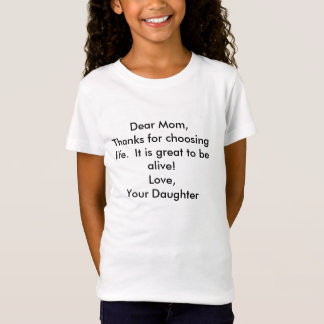 Dear Mom,Thanks for choosing life.  It is great... T-Shirt