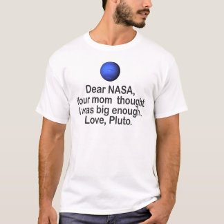 DEAR NASA, YOU MOM THOUGHT I WAS BIG ENOUGH. PLUTO T-Shirt