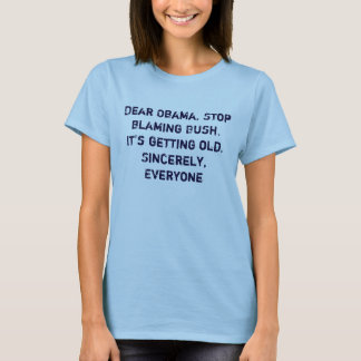 Dear Obama, Stop blaming Bush. It's getting old... T-Shirt