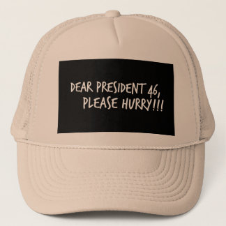 Dear President 46, Please Hurry!! Trucker Hat