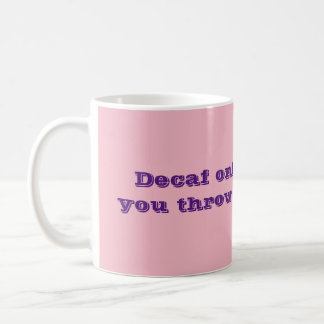 Decaf only works if you throw it at people. coffee mug