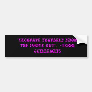 """""""Decorate yourself from the inside out"""".  ~Terr... Car Bumper Sticker"""