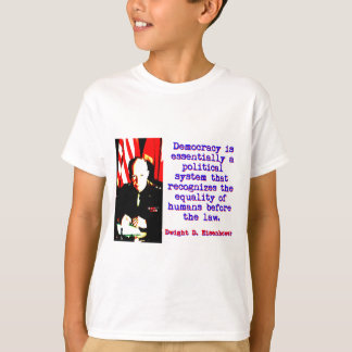 Democracy Is Essentially - Dwight Eisenhower T-Shirt