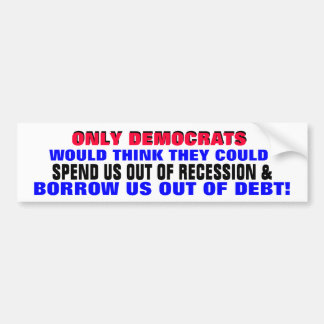 DEMOCRATS SPENDING / BORROWING US OUT OF DEBT?? BUMPER STICKER