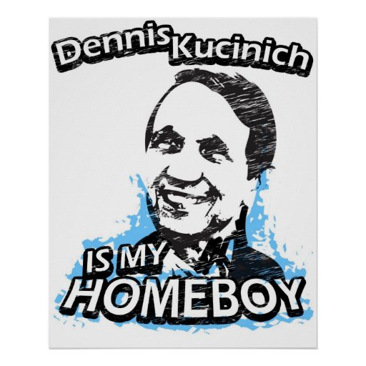 Dennis Kucinich is my homeboy Posters