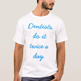 Dentists do it twice a day T-Shirt