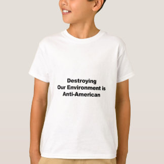 Destroying Our Environment is Anti-American T-Shirt