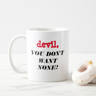 """devil, YOU DON'T WANT NONE!!!"" Mug"