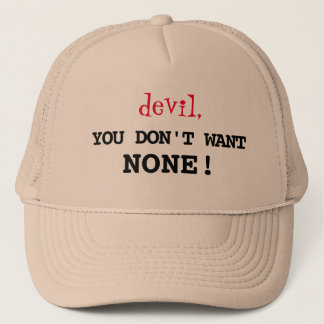"""devil, YOU DON'T WANT NONE!!!"" Trucker Hat"