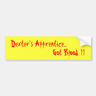 Dexter's Apprentice..., Got Blood ?? Bumper Sticker