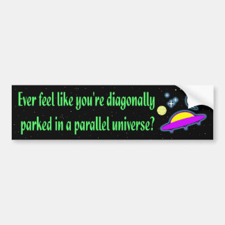 DIAGONALLY PARKED IN A PARALLEL UNIVERSE BUMPER STICKER