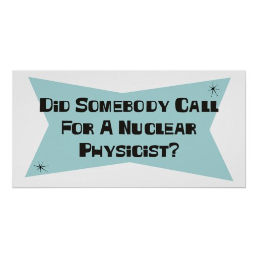 Did Somebody Call For A Nuclear Physicist Print