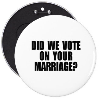 DID WE VOTE ON YOUR MARRIAGE 6 CM ROUND BADGE