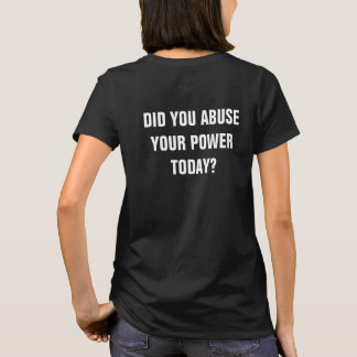 Did You Commit Abuse Your Power Today? T-Shirt