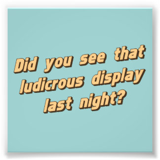 Did You See That Ludicrous Display Last Night? Photo Art