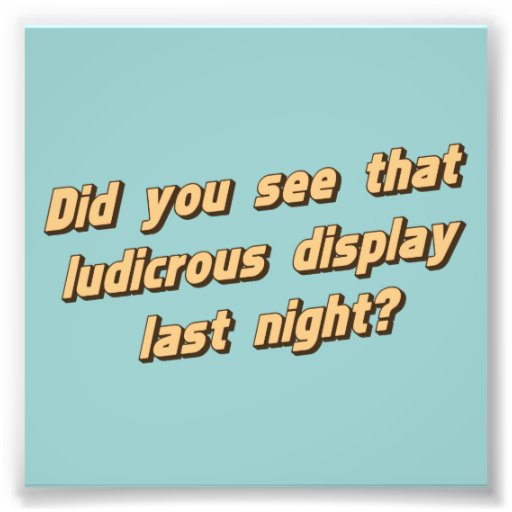 Did You See That Ludicrous Display Last Night? Photograph