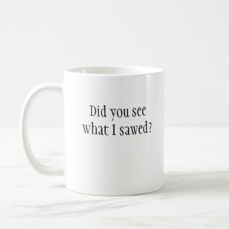 Did you see what I sawed? Mug