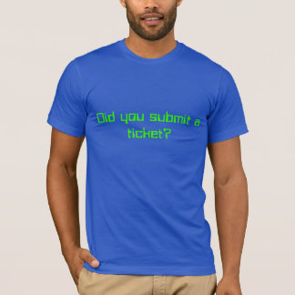Did you submit a ticket? T-Shirt