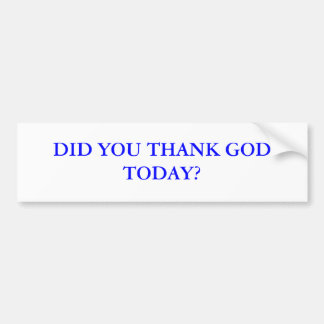 DID YOU THANK GOD TODAY? BUMPER STICKER