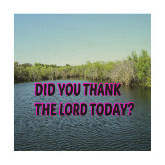 Did You Thank The Lord Today? Wood Print