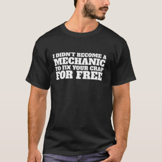 Didn't Become a Mechanic To Fix Your Crap For Free T-Shirt